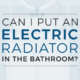 Can I put an electric radiator in the bathroom featured image